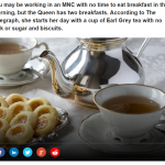 1 You may be working in an MNC with no time to eat breakfast in the morning but the Queen has two breakfasts. According to The Telegraph