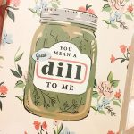 Here's a silly card I bought for my own little pickle in the palace saying 'You mean a great dill to me